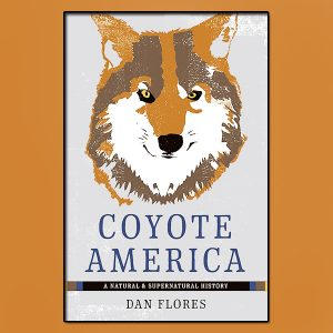"Thursday 11/23 - Dan Flores - Author, Coyote America - Coyotes, America's ultimate survivors, ""prairie wolves"" from NYC to Los Angeles."