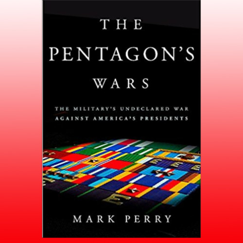 What happens when the White and the Pentagon are at odds? - Mark Perry - Author, The Pentagon's Wars - Monday 5/21