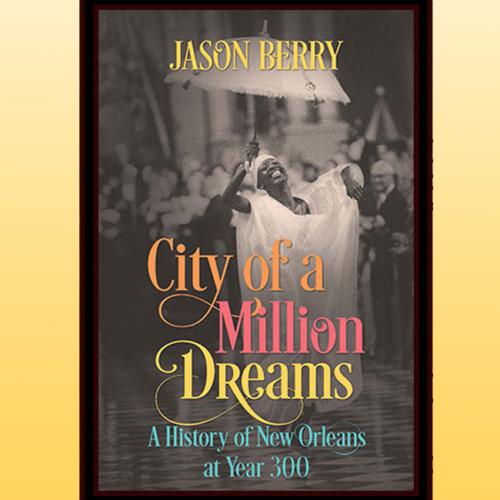 Jason Berry, Author - City of Million Dreams: A History of New Orleans at Year 300