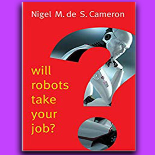 Nigel Cameron, Author - Will Robots Take Your Job?