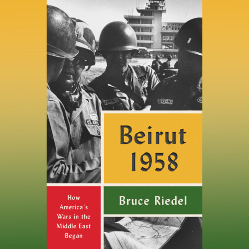 Brude Riedel, Brookings Institution - Beirut 1958: How America's Wars in the Middle East Began